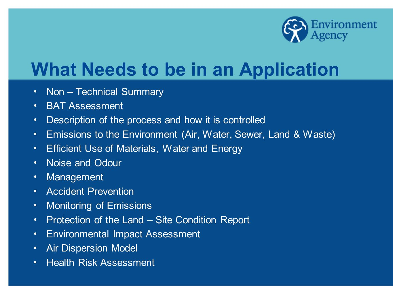 What Needs to be in an Application Non – Technical Summary BAT Assessment Description of the process and how it is controlled Emissions to the Environment (Air, Water, Sewer, Land & Waste) Efficient Use of Materials, Water and Energy Noise and Odour Management Accident Prevention Monitoring of Emissions Protection of the Land – Site Condition Report Environmental Impact Assessment Air Dispersion Model Health Risk Assessment