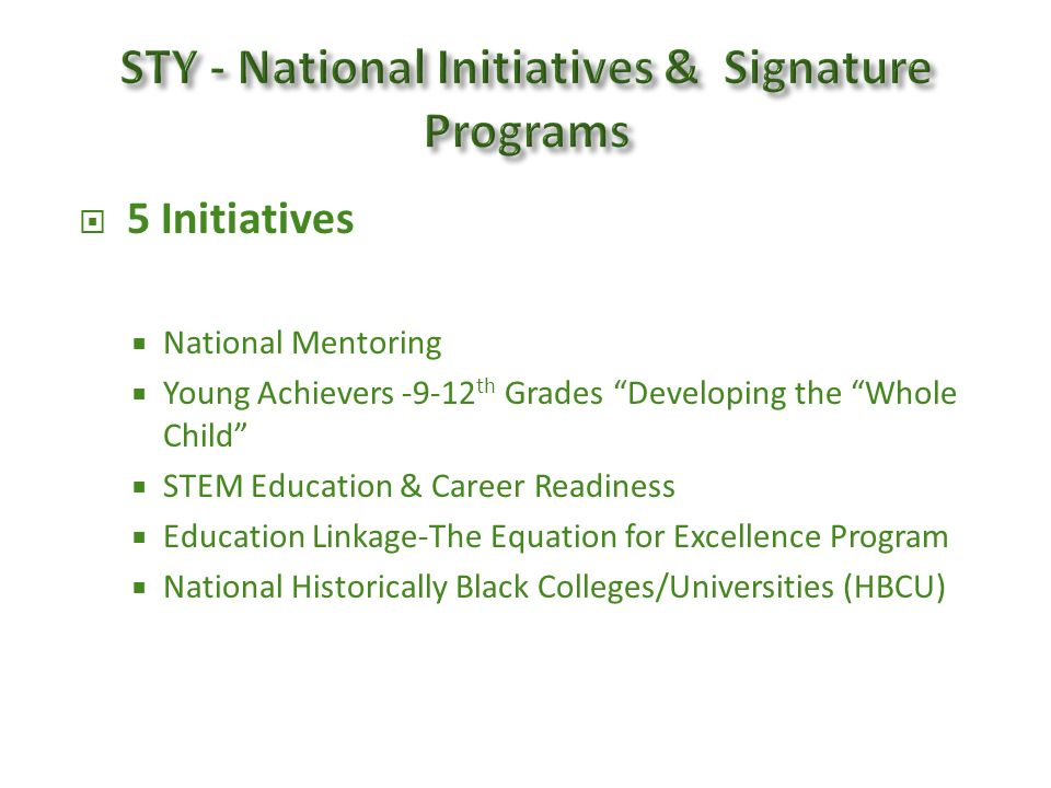 5 Initiatives National Mentoring Young Achievers -9-12 th Grades Developing the Whole Child STEM Education & Career Readiness Education Linkage-The Equation for Excellence Program National Historically Black Colleges/Universities (HBCU)