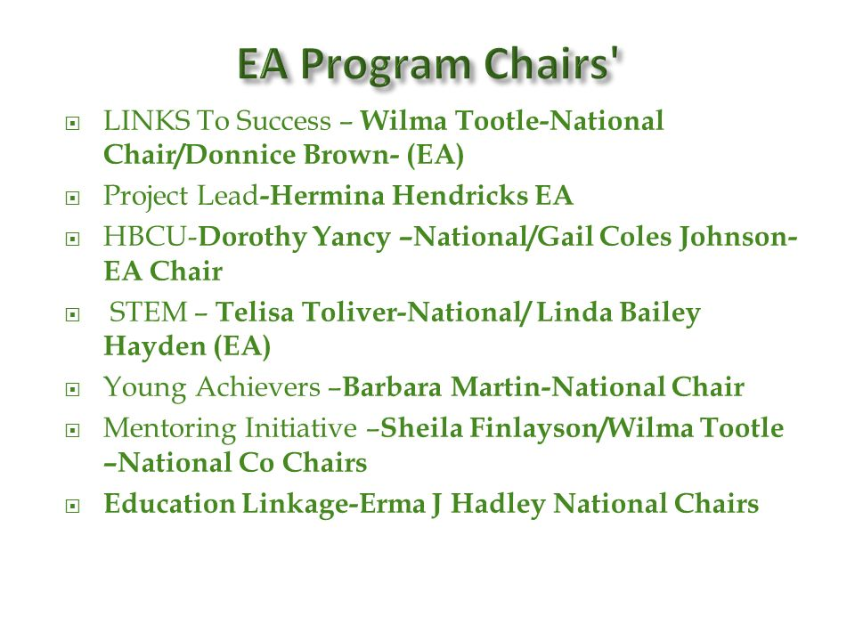LINKS To Success – Wilma Tootle-National Chair/Donnice Brown- (EA) Project Lead -Hermina Hendricks EA HBCU- Dorothy Yancy –National/Gail Coles Johnson- EA Chair STEM – Telisa Toliver-National/ Linda Bailey Hayden (EA) Young Achievers – Barbara Martin-National Chair Mentoring Initiative – Sheila Finlayson/Wilma Tootle –National Co Chairs Education Linkage-Erma J Hadley National Chairs