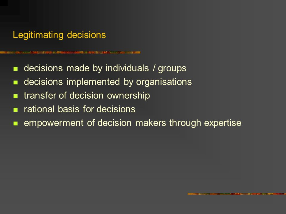 Legitimating decisions decisions made by individuals / groups decisions implemented by organisations transfer of decision ownership rational basis for decisions empowerment of decision makers through expertise