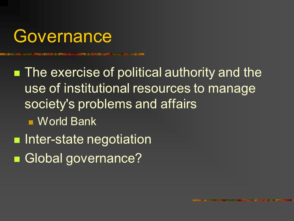 Governance The exercise of political authority and the use of institutional resources to manage society s problems and affairs World Bank Inter-state negotiation Global governance