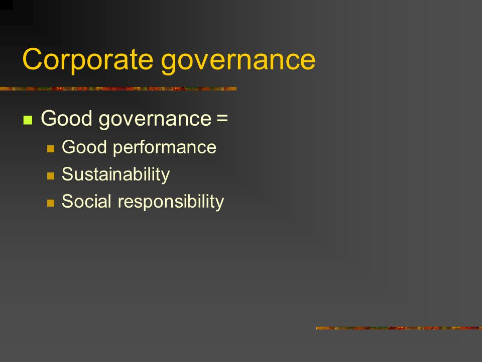 Corporate governance Good governance = Good performance Sustainability Social responsibility