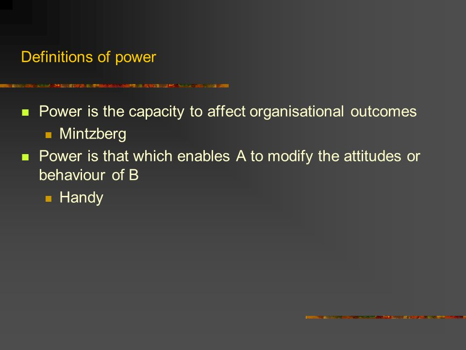 Definitions of power Power is the capacity to affect organisational outcomes Mintzberg Power is that which enables A to modify the attitudes or behaviour of B Handy