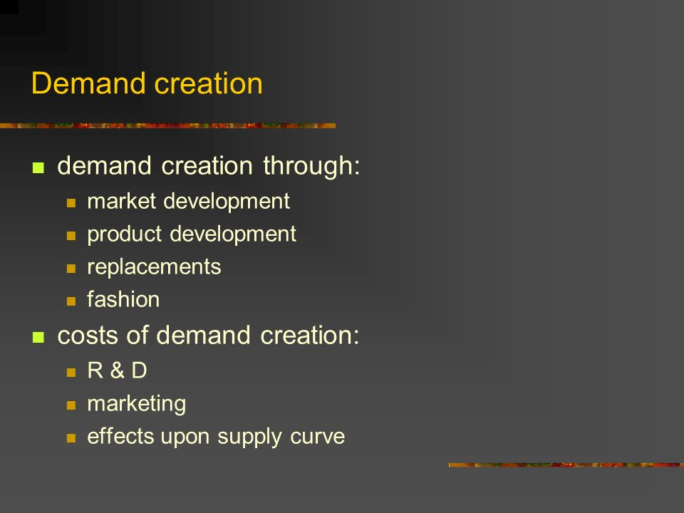 Demand creation demand creation through: market development product development replacements fashion costs of demand creation: R & D marketing effects upon supply curve