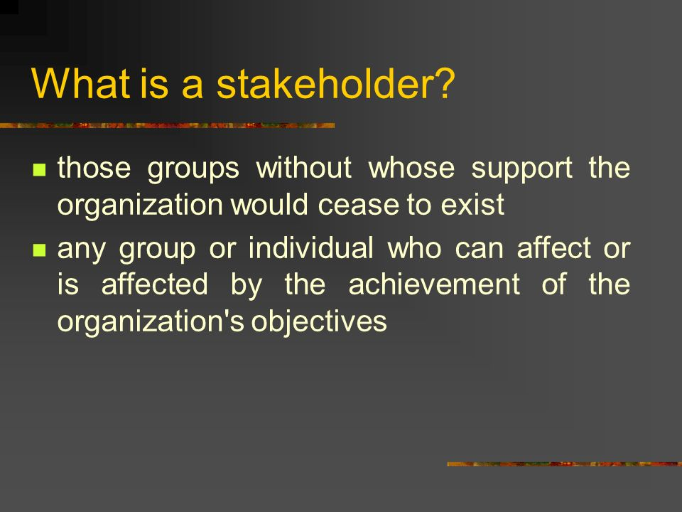 What is a stakeholder? those groups without whose support the organization would cease to exist any group or individual who can affect or is affected