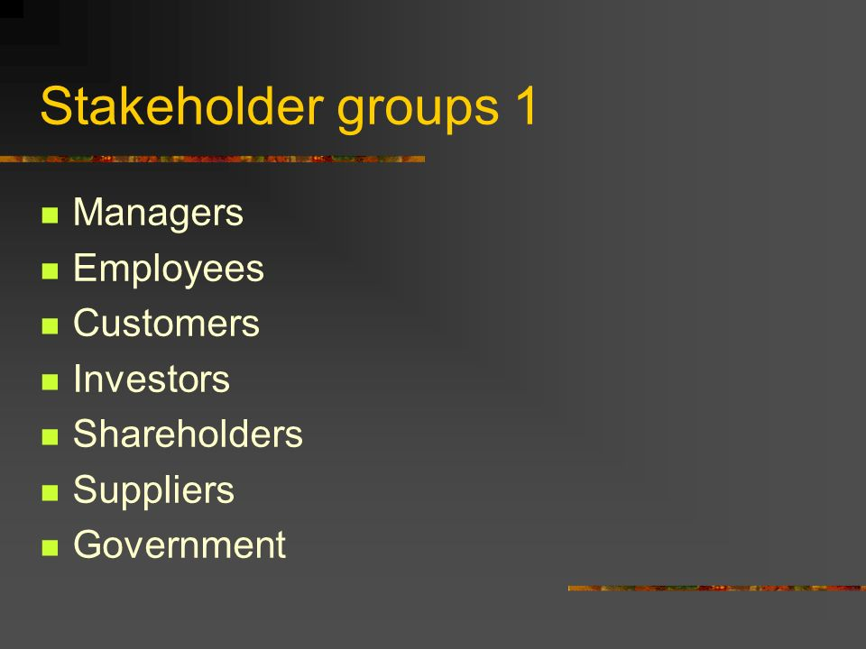 Stakeholder groups 1 Managers Employees Customers Investors Shareholders Suppliers Government