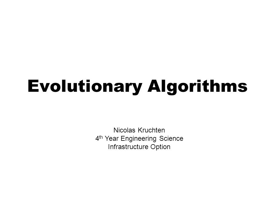 Evolutionary Algorithms Nicolas Kruchten 4 th Year Engineering Science Infrastructure Option