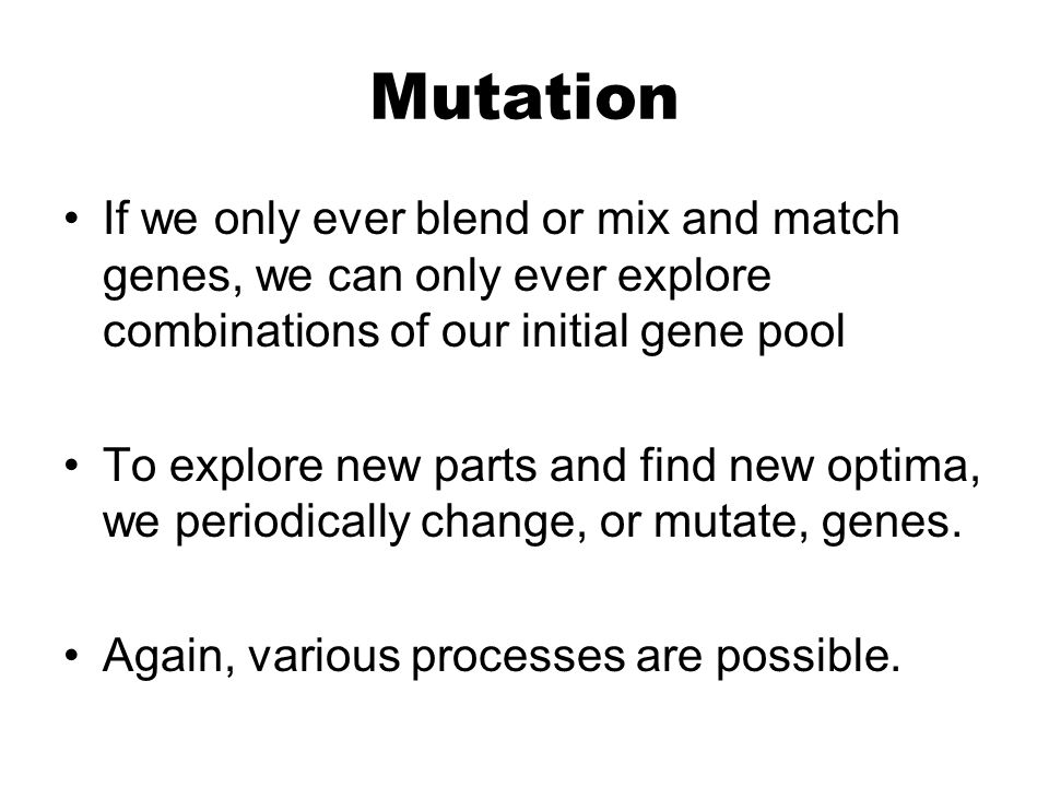 Mutation If we only ever blend or mix and match genes, we can only ever explore combinations of our initial gene pool To explore new parts and find new optima, we periodically change, or mutate, genes.