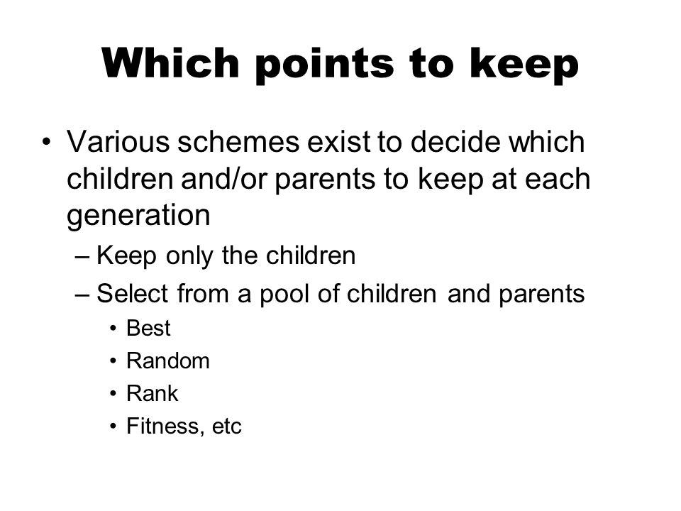 Which points to keep Various schemes exist to decide which children and/or parents to keep at each generation –Keep only the children –Select from a p