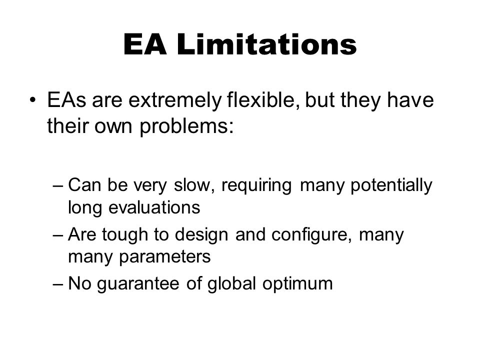 EA Limitations EAs are extremely flexible, but they have their own problems: –Can be very slow, requiring many potentially long evaluations –Are tough