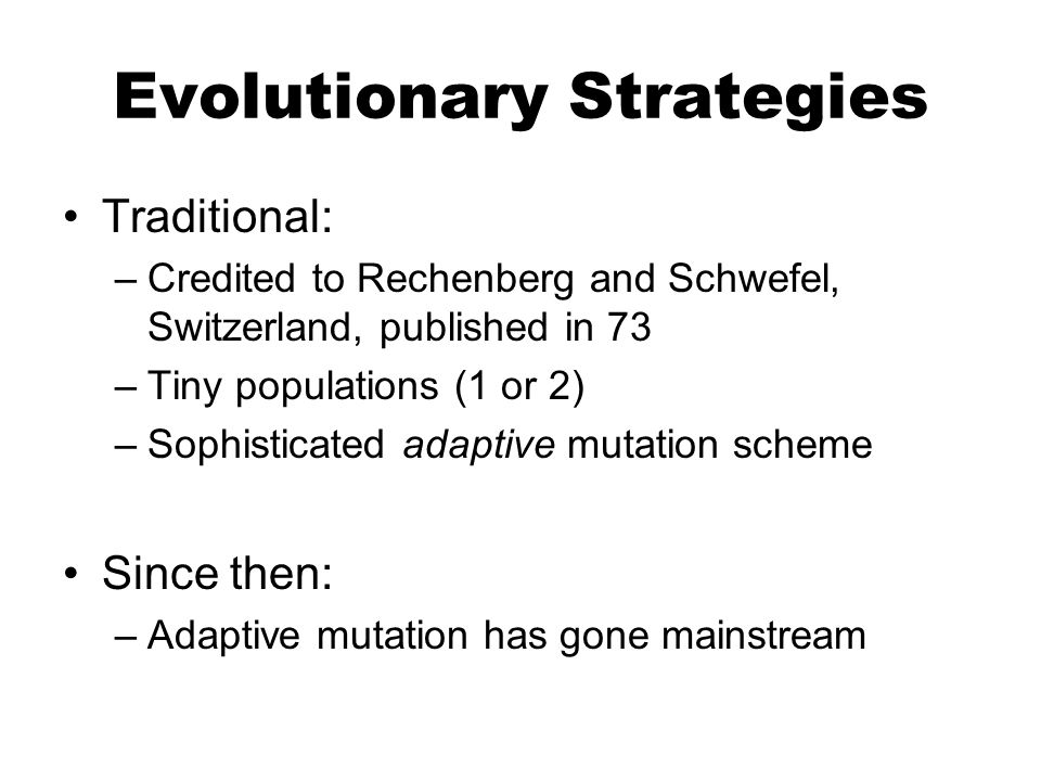 Evolutionary Strategies Traditional: –Credited to Rechenberg and Schwefel, Switzerland, published in 73 –Tiny populations (1 or 2) –Sophisticated adaptive mutation scheme Since then: –Adaptive mutation has gone mainstream