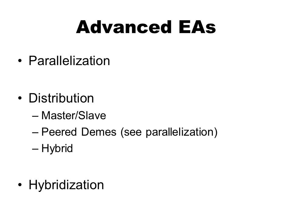 Advanced EAs Parallelization Distribution –Master/Slave –Peered Demes (see parallelization) –Hybrid Hybridization