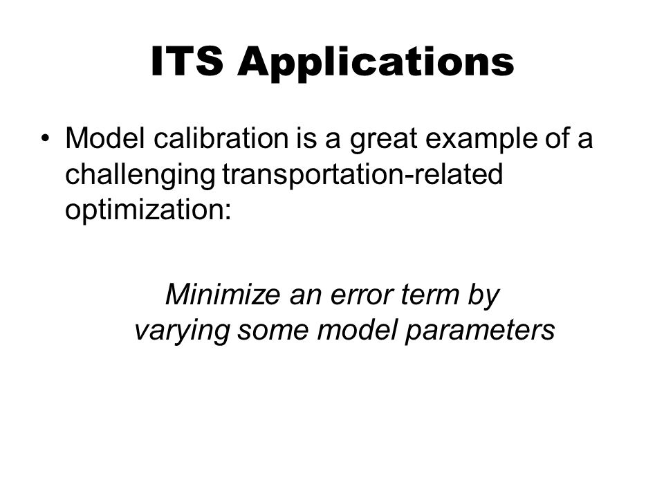 ITS Applications Model calibration is a great example of a challenging transportation-related optimization: Minimize an error term by varying some mod
