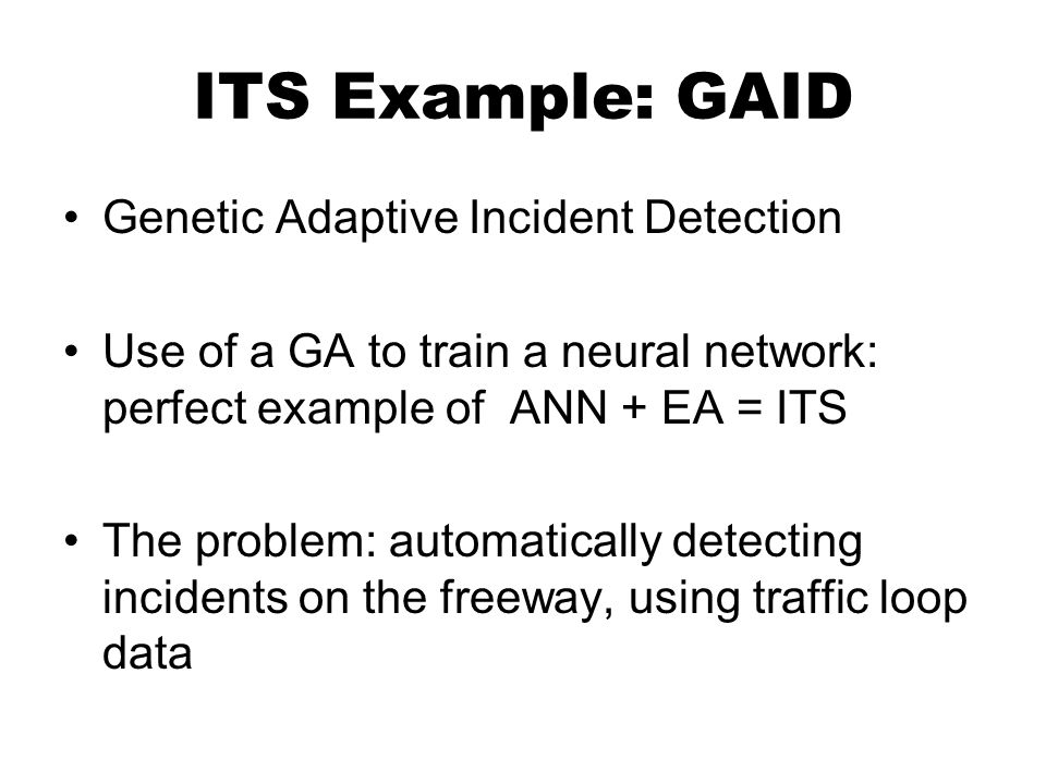 ITS Example: GAID Genetic Adaptive Incident Detection Use of a GA to train a neural network: perfect example of ANN + EA = ITS The problem: automatically detecting incidents on the freeway, using traffic loop data