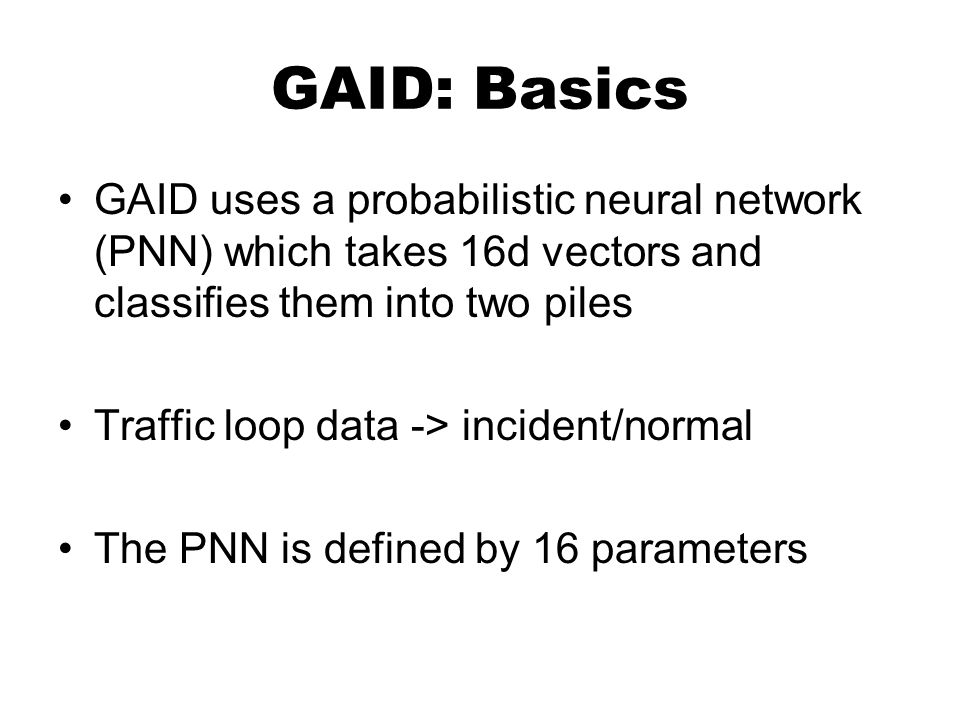 GAID: Basics GAID uses a probabilistic neural network (PNN) which takes 16d vectors and classifies them into two piles Traffic loop data -> incident/normal The PNN is defined by 16 parameters