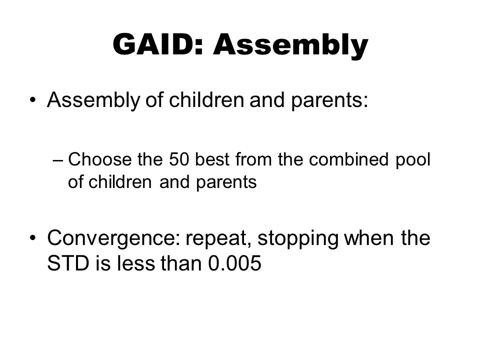 GAID: Assembly Assembly of children and parents: –Choose the 50 best from the combined pool of children and parents Convergence: repeat, stopping when