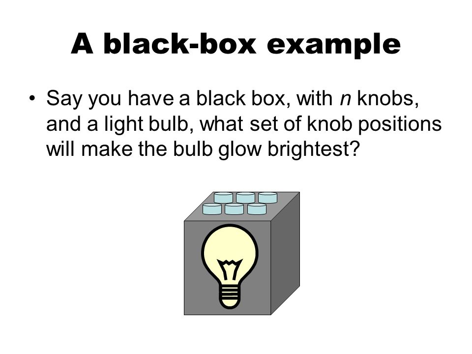 A black-box example Say you have a black box, with n knobs, and a light bulb, what set of knob positions will make the bulb glow brightest