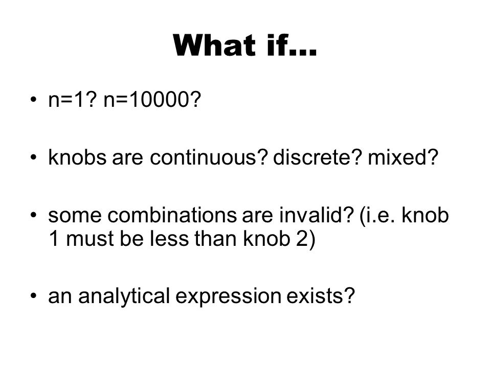 What if… n=1? n=10000? knobs are continuous? discrete? mixed? some combinations are invalid? (i.e. knob 1 must be less than knob 2) an analytical expr