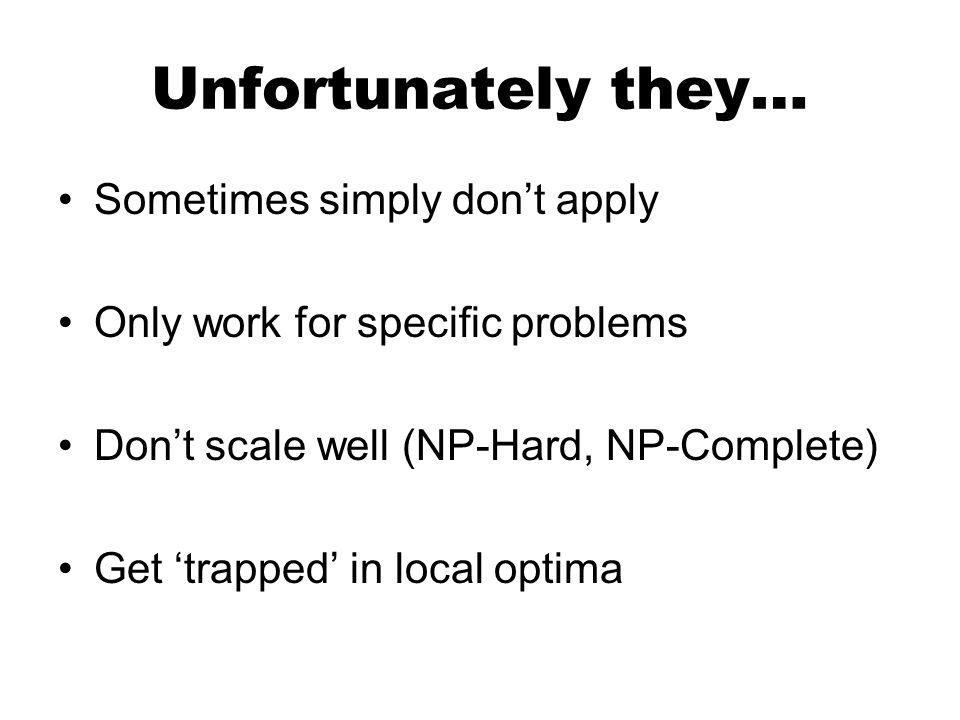 Unfortunately they… Sometimes simply dont apply Only work for specific problems Dont scale well (NP-Hard, NP-Complete) Get trapped in local optima