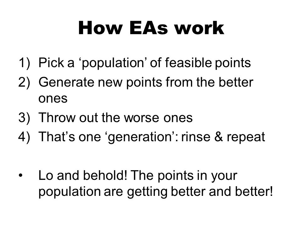 How EAs work 1)Pick a population of feasible points 2)Generate new points from the better ones 3)Throw out the worse ones 4)Thats one generation: rinse & repeat Lo and behold.