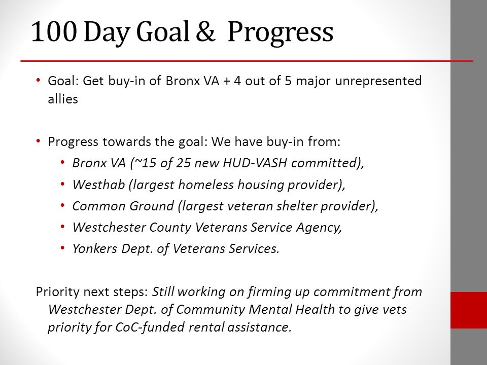 100 Day Goal & Progress Goal: Get buy-in of Bronx VA + 4 out of 5 major unrepresented allies Progress towards the goal: We have buy-in from: Bronx VA (~15 of 25 new HUD-VASH committed), Westhab (largest homeless housing provider), Common Ground (largest veteran shelter provider), Westchester County Veterans Service Agency, Yonkers Dept.
