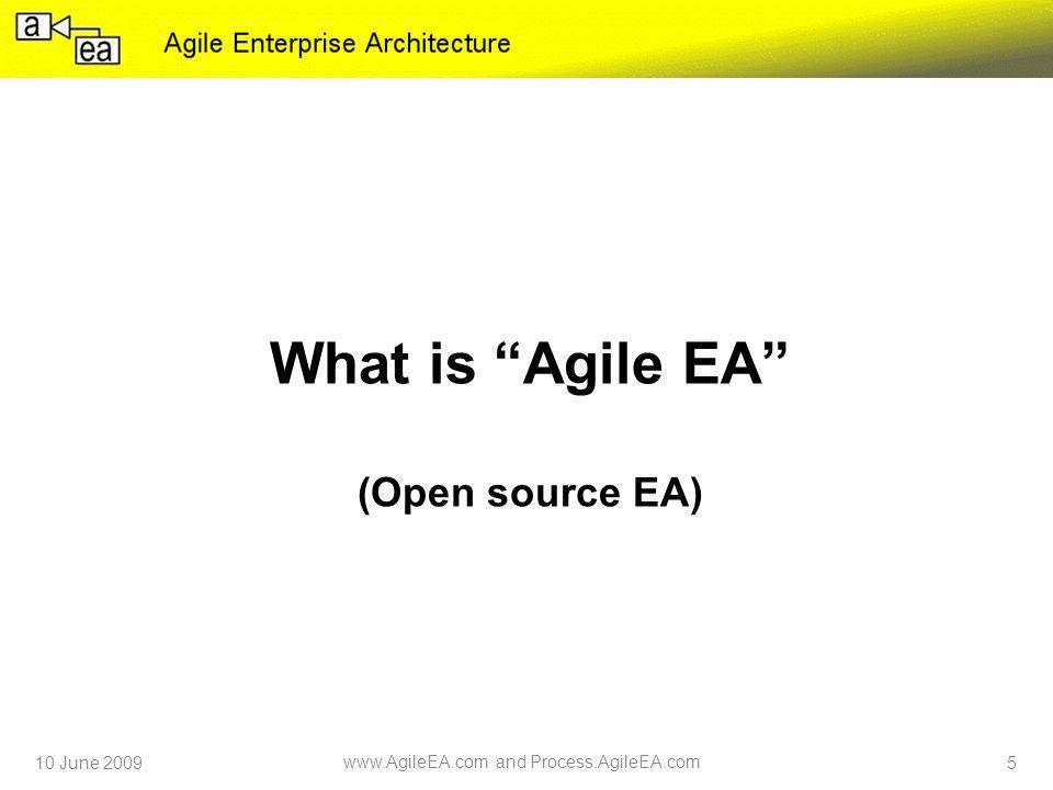 What is Agile EA (Open source EA) 10 June 2009 www.AgileEA.com and Process.AgileEA.com 5