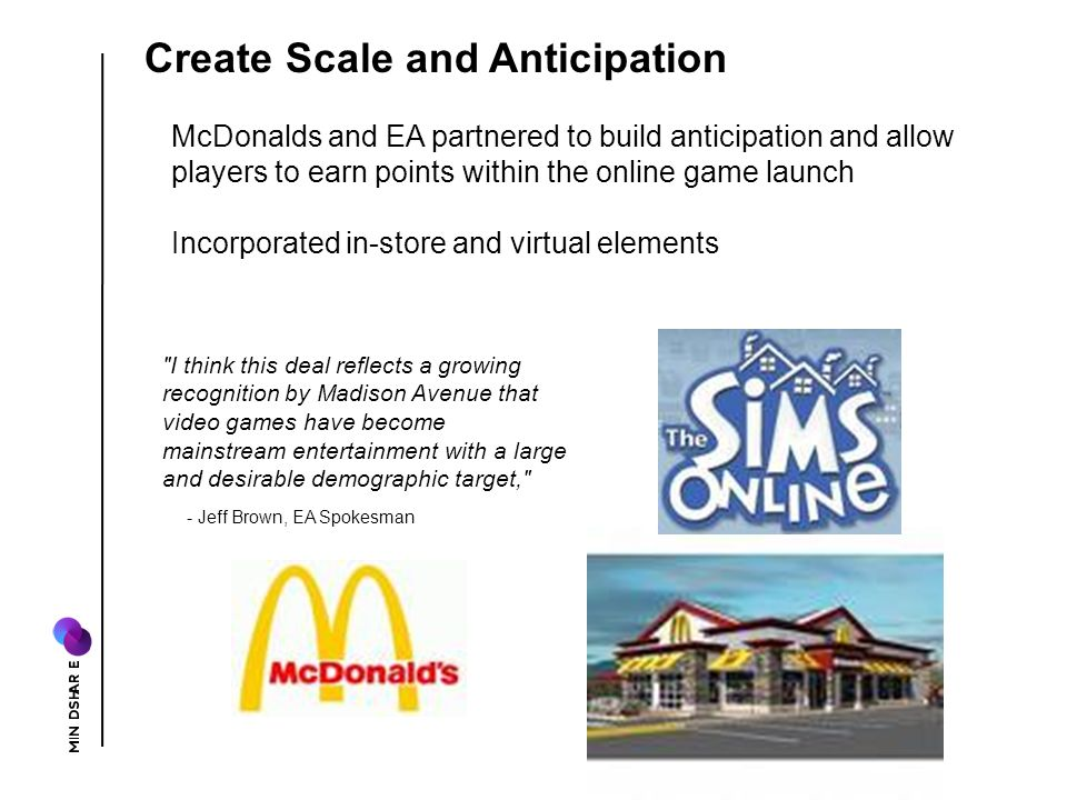 I think this deal reflects a growing recognition by Madison Avenue that video games have become mainstream entertainment with a large and desirable demographic target, - Jeff Brown, EA Spokesman McDonalds and EA partnered to build anticipation and allow players to earn points within the online game launch Incorporated in-store and virtual elements Create Scale and Anticipation
