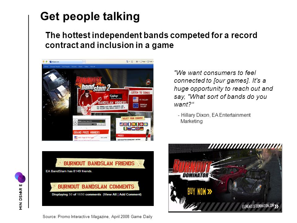 Source: Promo Interactive Magazine, April 2008 Game Daily The hottest independent bands competed for a record contract and inclusion in a game Get people talking We want consumers to feel connected to [our games].