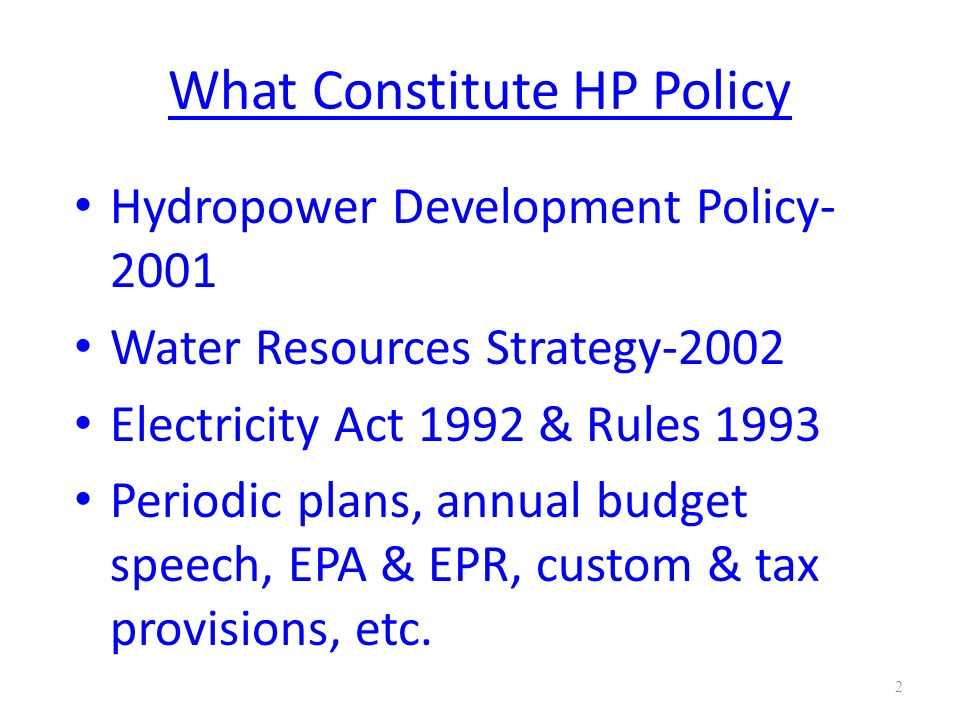 What Constitute HP Policy contd… Other relevant Acts & Regulations Foreign Investment and Technology Transfer Act Company Act Electricity Tariff Fixation Regulation, etc.