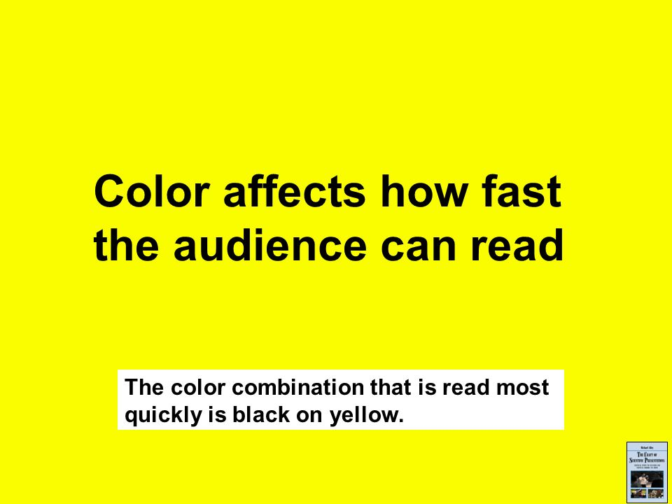 Color affects how fast the audience can read The color combination that is read most quickly is black on yellow.