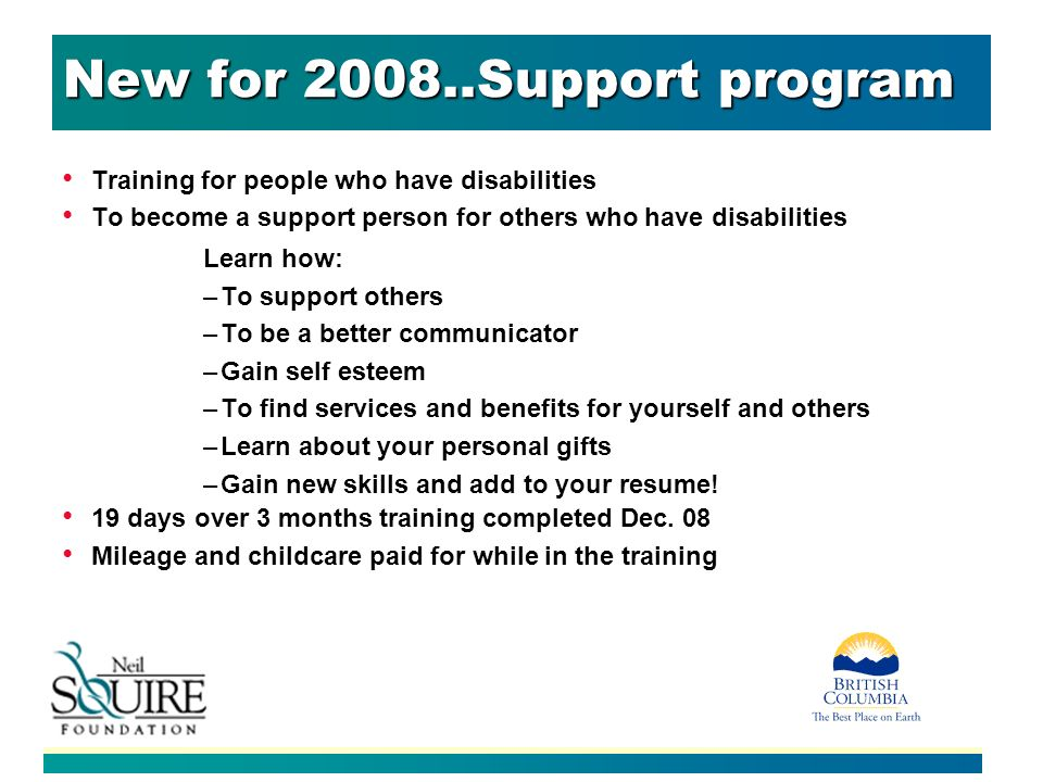 New for 2008..Support program Training for people who have disabilities To become a support person for others who have disabilities Learn how: –To sup