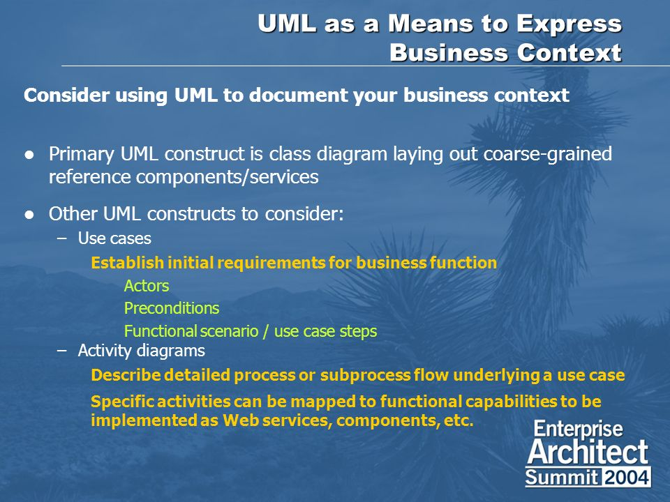 UML as a Means to Express Business Context Consider using UML to document your business context Primary UML construct is class diagram laying out coarse-grained reference components/services Other UML constructs to consider: –Use cases Establish initial requirements for business function Actors Preconditions Functional scenario / use case steps –Activity diagrams Describe detailed process or subprocess flow underlying a use case Specific activities can be mapped to functional capabilities to be implemented as Web services, components, etc.