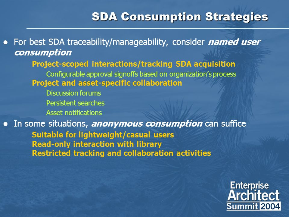SDA Consumption Strategies For best SDA traceability/manageability, consider named user consumption Project-scoped interactions/tracking SDA acquisition Configurable approval signoffs based on organizations process Project and asset-specific collaboration Discussion forums Persistent searches Asset notifications In some situations, anonymous consumption can suffice Suitable for lightweight/casual users Read-only interaction with library Restricted tracking and collaboration activities