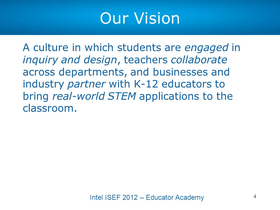 Intel ISEF 2012 – Educator Academy 5 High Level Goals Long term goals (3-5 years) [WABS-Specific] –Build teacher capacity to provide students problem-based STEM learning experiences that integrate knowledge and skills from the Common Core State Standards and Next Generation Science Standards –Create sustainable partnerships with higher education, business/industry and community to integrate real-world STEM applications in the classroom –Provide support and resources for teachers to adapt and create curriculum that incorporates cross-curricular learning through inquiry, research and design Short term goals (1-2 years) [WABS/CSRSEF* Collaboration] –Integrate inquiry and design professional development into existing WABS teacher STEM externship program –Increase awareness of ISEF-affiliated fairs among WABS district stakeholders –Increase WABS district student participation in ISEF-affiliated fairs *Central Sound Regional Science and Engineering Fair