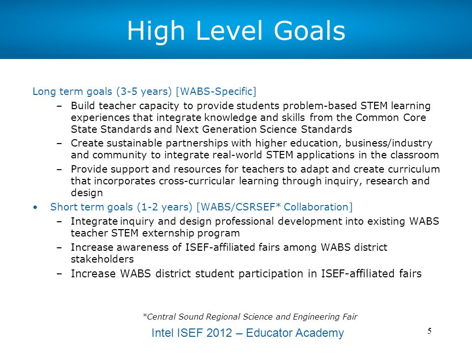Intel ISEF 2012 – Educator Academy 6 WABS/CSRSEF Collaboration Objectives 30 middle and high school science, math and CTE teachers placed into the 2012 WABS summer STEM externship program 2012 WABS STEM externship cohort receives professional development in inquiry-based learning aligned with ISEF-affiliated fairs Increased click-through traffic from WABS website to Central Sound Regional Science and Engineering Fair website All participating WABS districts receive regular communications about ISEF-Affiliated Fairs Increased WABS district administrators support of inquiry, design and research