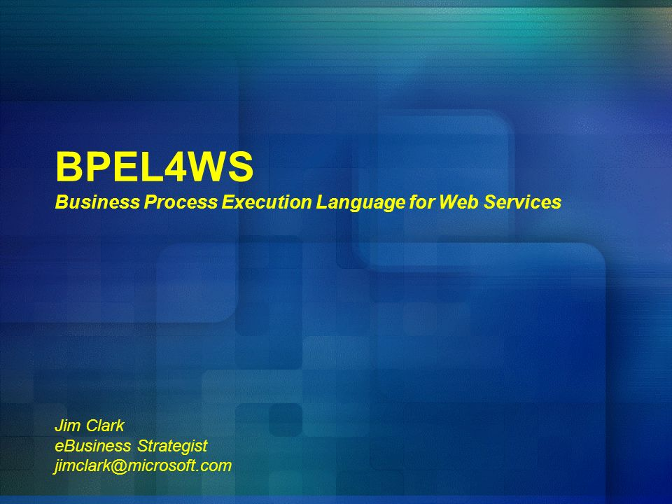 BPEL4WS Business Process Execution Language for Web Services Jim Clark eBusiness Strategist jimclark@microsoft.com