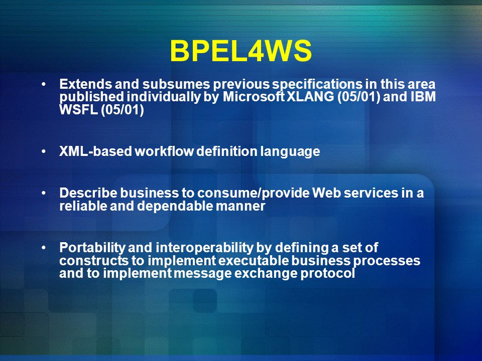 BPEL4WS Extends and subsumes previous specifications in this area published individually by Microsoft XLANG (05/01) and IBM WSFL (05/01) XML-based wor