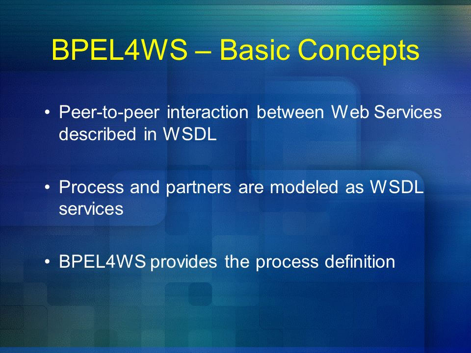 BPEL4WS – Basic Concepts Peer-to-peer interaction between Web Services described in WSDL Process and partners are modeled as WSDL services BPEL4WS pro