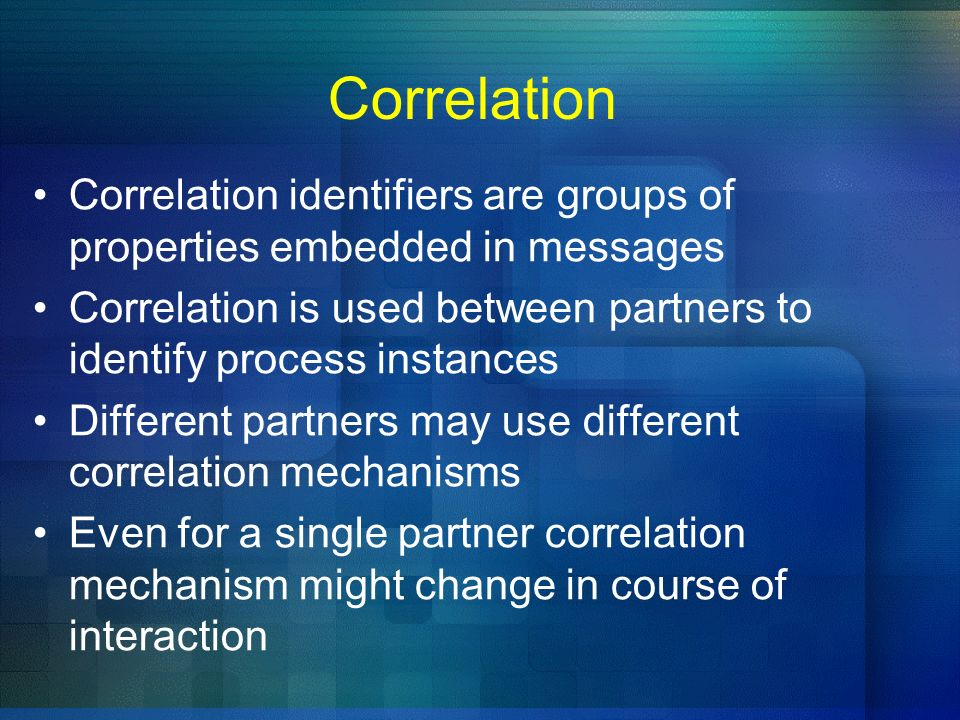 Correlation Correlation identifiers are groups of properties embedded in messages Correlation is used between partners to identify process instances D