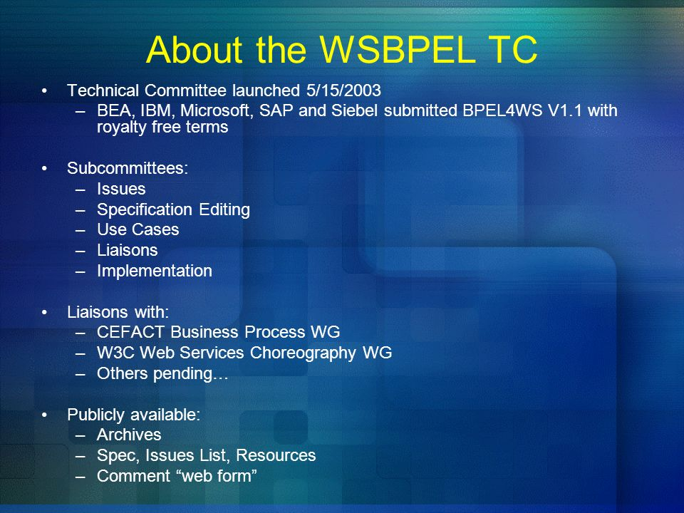 About the WSBPEL TC Technical Committee launched 5/15/2003 –BEA, IBM, Microsoft, SAP and Siebel submitted BPEL4WS V1.1 with royalty free terms Subcomm