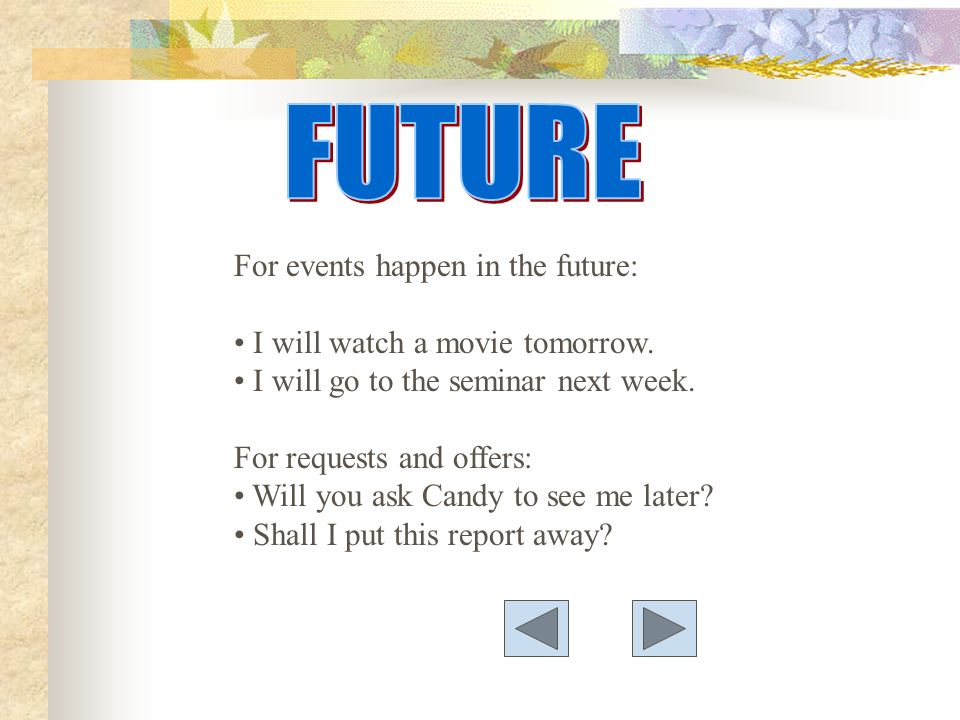 For events happen in the future: I will watch a movie tomorrow.