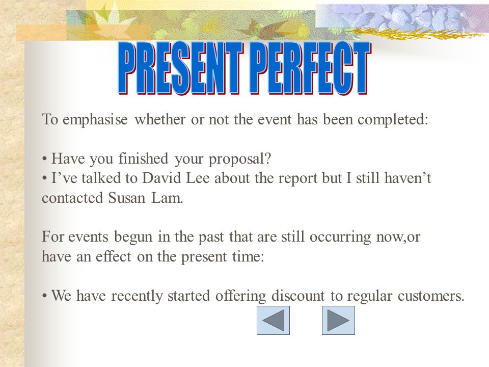 To emphasise whether or not the event has been completed: Have you finished your proposal? Ive talked to David Lee about the report but I still havent