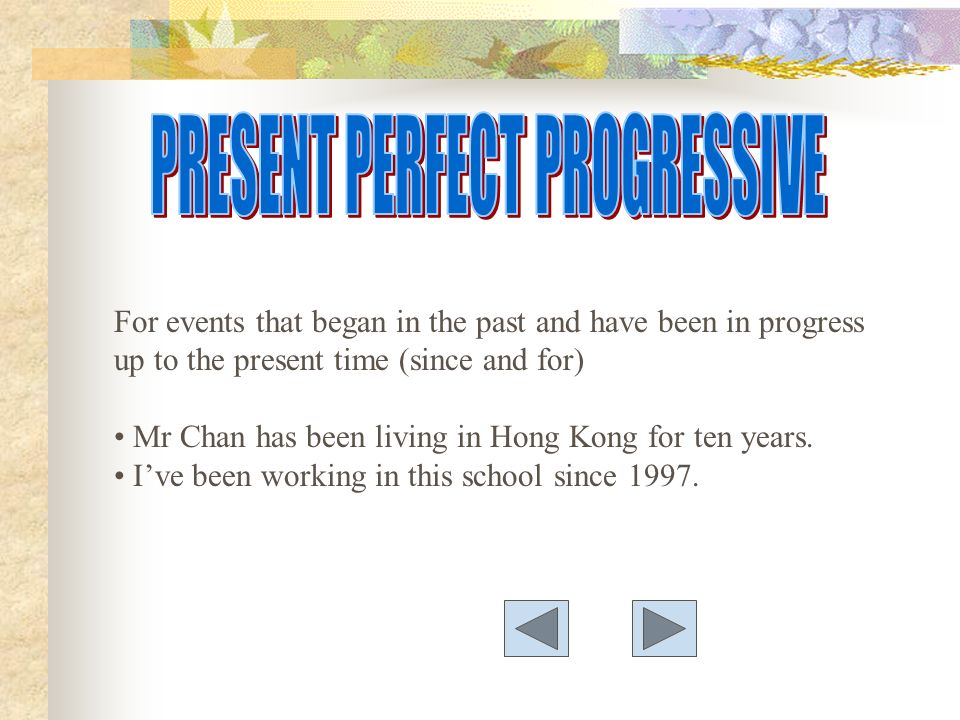 For events that began in the past and have been in progress up to the present time (since and for) Mr Chan has been living in Hong Kong for ten years.
