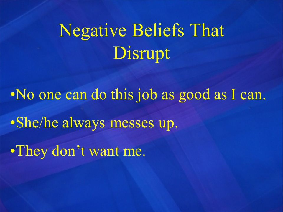 Negative Beliefs That Disrupt No one can do this job as good as I can. She/he always messes up. They dont want me.
