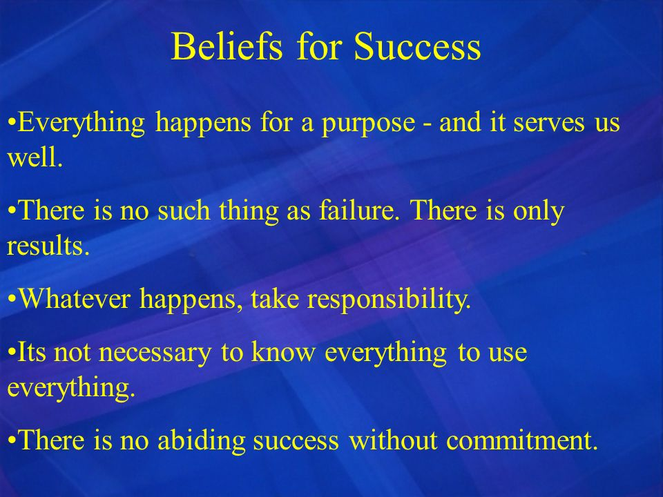 Beliefs for Success Everything happens for a purpose - and it serves us well. There is no such thing as failure. There is only results. Whatever happe
