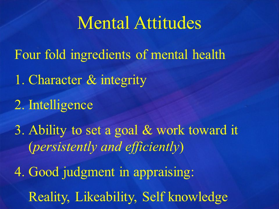 Mental Attitudes Four fold ingredients of mental health 1.Character & integrity 2.Intelligence 3.Ability to set a goal & work toward it (persistently