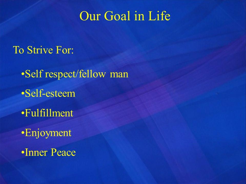 Self respect/fellow man Self-esteem Fulfillment Enjoyment Inner Peace Our Goal in Life To Strive For: