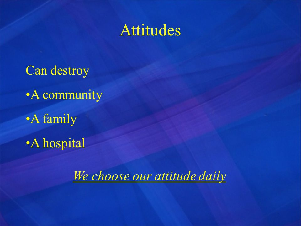 Attitudes Can destroy A community A family A hospital We choose our attitude daily