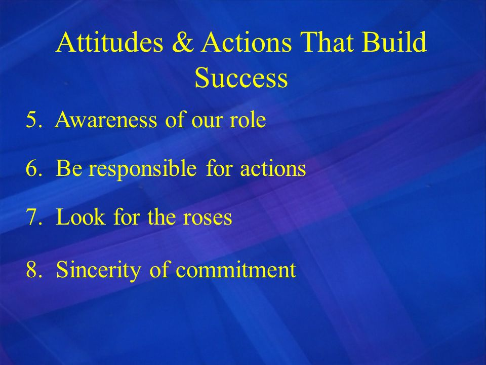 Attitudes & Actions That Build Success 5. Awareness of our role 6. Be responsible for actions 7. Look for the roses 8. Sincerity of commitment