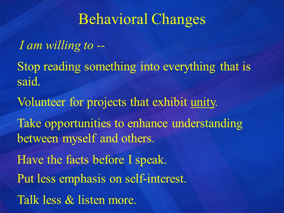 Behavioral Changes I am willing to -- Stop reading something into everything that is said. Volunteer for projects that exhibit unity. Take opportuniti